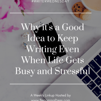 Writer Wednesday: Why it's a Good Idea to Keep Writing Even When Life Gets Busy and Stressful (link up)