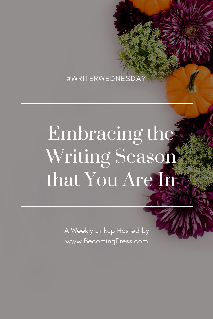 #WriterWednesday: Embracing the Writing Season that You Are In (link up)