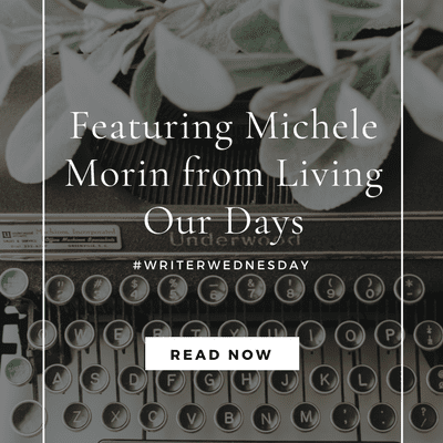 #WriterWednesday: Featuring Michele Morin from Living Our Days (link up)